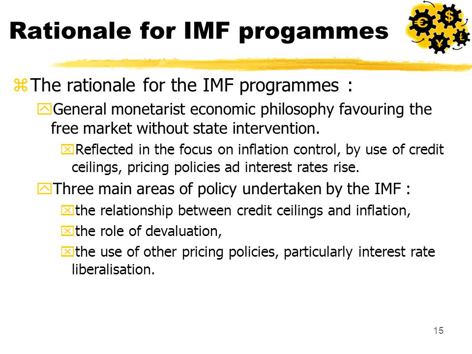 15 Rationale for IMF progammes zThe rationale for the IMF programmes : yGeneral monetarist economic philosophy favouring the free market without state intervention.