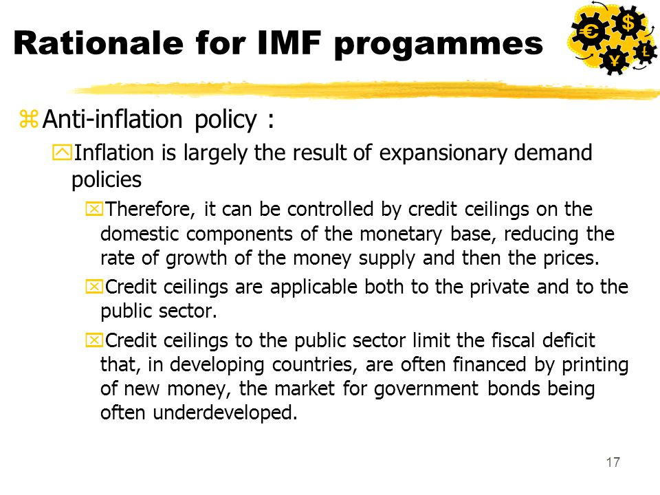 17 Rationale for IMF progammes zAnti-inflation policy : yInflation is largely the result of expansionary demand policies xTherefore, it can be controlled by credit ceilings on the domestic components of the monetary base, reducing the rate of growth of the money supply and then the prices.
