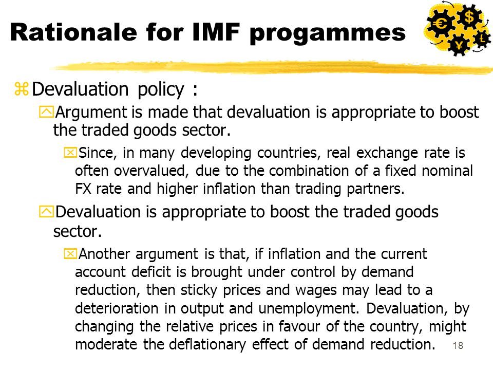 18 Rationale for IMF progammes zDevaluation policy : yArgument is made that devaluation is appropriate to boost the traded goods sector.