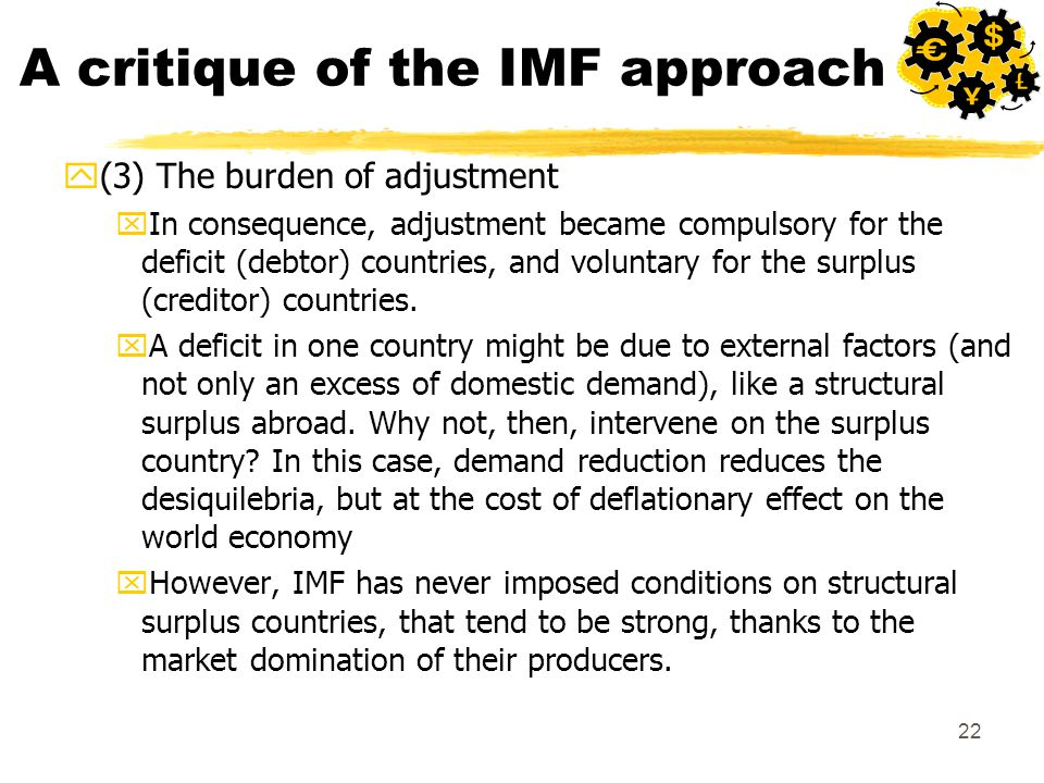 22 A critique of the IMF approach y(3) The burden of adjustment xIn consequence, adjustment became compulsory for the deficit (debtor) countries, and voluntary for the surplus (creditor) countries.