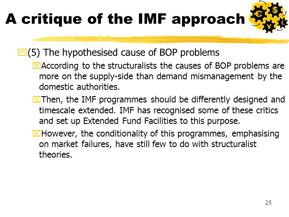 25 A critique of the IMF approach y(5) The hypothesised cause of BOP problems xAccording to the structuralists the causes of BOP problems are more on the supply-side than demand mismanagement by the domestic authorities.