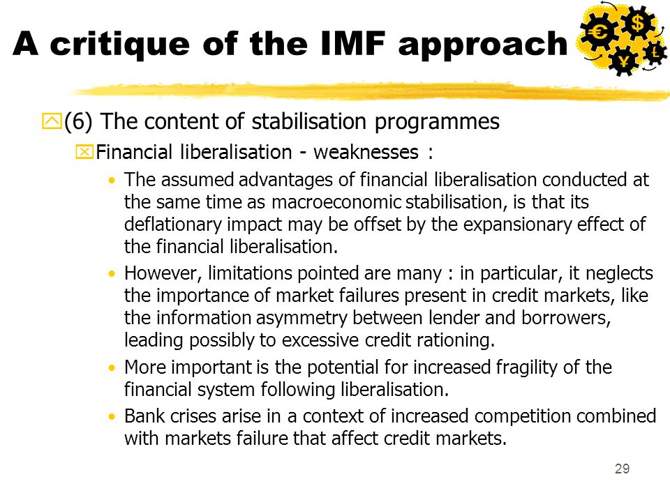 29 A critique of the IMF approach y(6) The content of stabilisation programmes xFinancial liberalisation - weaknesses : The assumed advantages of financial liberalisation conducted at the same time as macroeconomic stabilisation, is that its deflationary impact may be offset by the expansionary effect of the financial liberalisation.