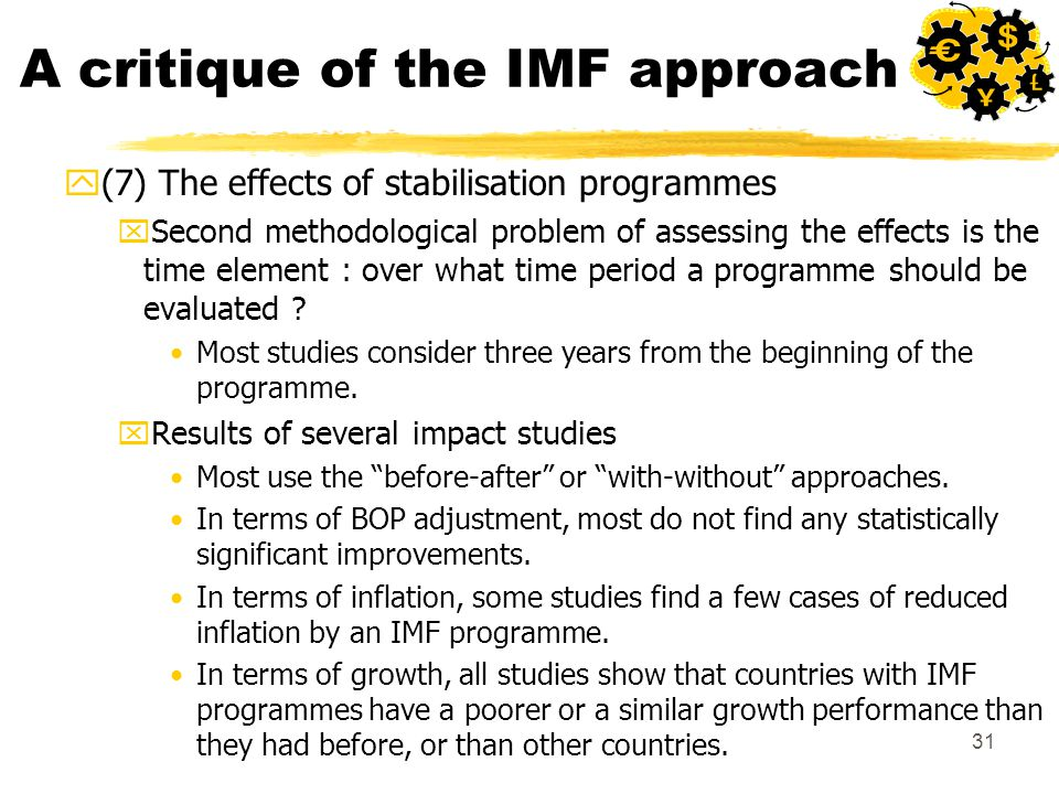 31 A critique of the IMF approach y(7) The effects of stabilisation programmes xSecond methodological problem of assessing the effects is the time element : over what time period a programme should be evaluated .