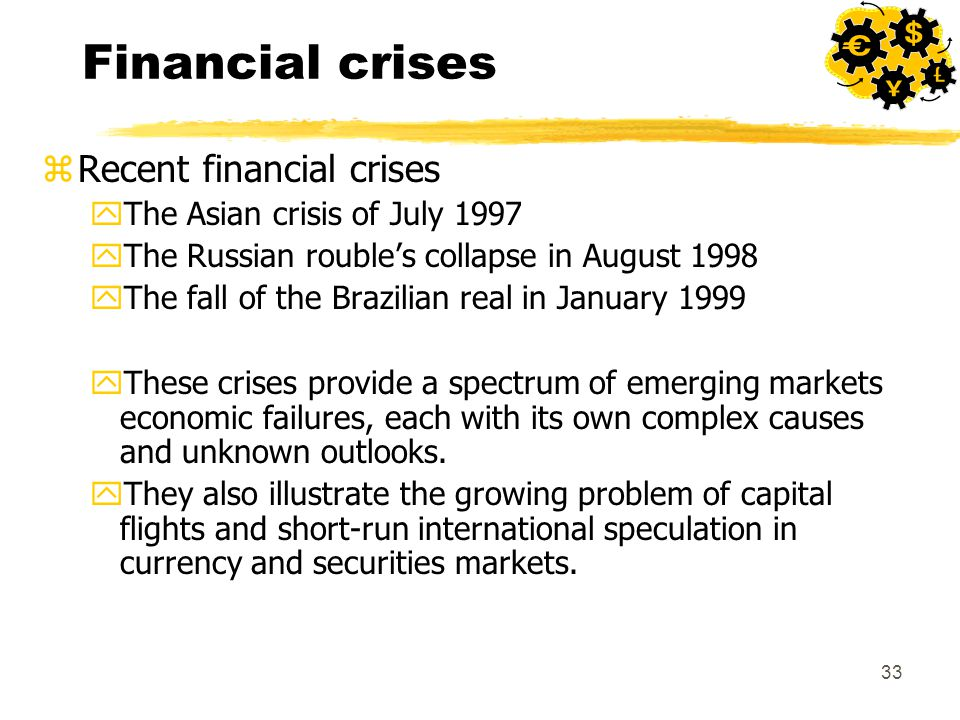 33 Financial crises zRecent financial crises yThe Asian crisis of July 1997 yThe Russian rouble's collapse in August 1998 yThe fall of the Brazilian real in January 1999 yThese crises provide a spectrum of emerging markets economic failures, each with its own complex causes and unknown outlooks.