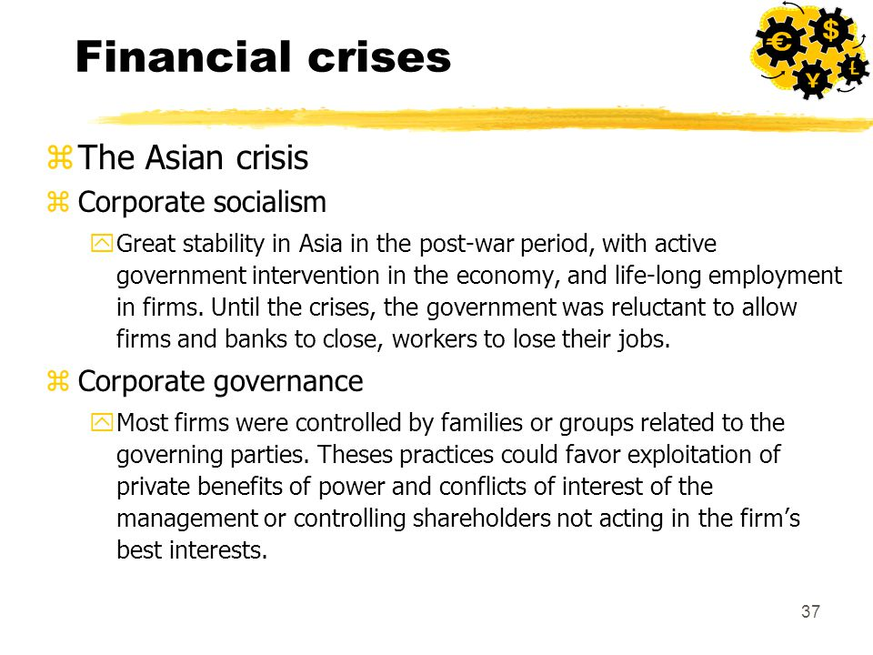 37 Financial crises zThe Asian crisis zCorporate socialism yGreat stability in Asia in the post-war period, with active government intervention in the economy, and life-long employment in firms.