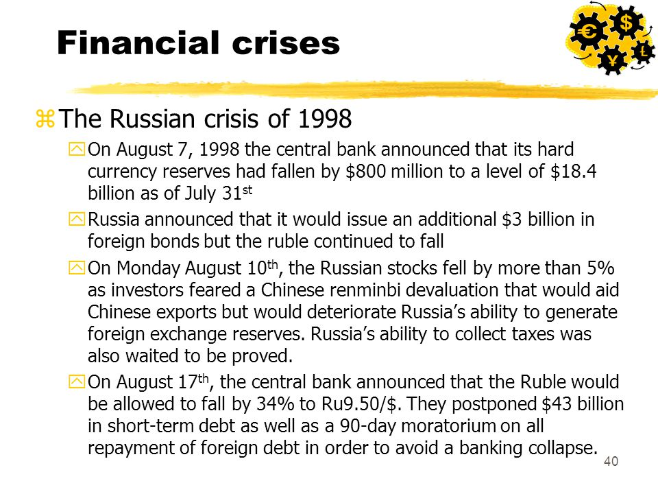 40 Financial crises zThe Russian crisis of 1998 yOn August 7, 1998 the central bank announced that its hard currency reserves had fallen by $800 million to a level of $18.4 billion as of July 31 st yRussia announced that it would issue an additional $3 billion in foreign bonds but the ruble continued to fall yOn Monday August 10 th, the Russian stocks fell by more than 5% as investors feared a Chinese renminbi devaluation that would aid Chinese exports but would deteriorate Russia's ability to generate foreign exchange reserves.