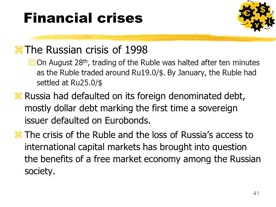 41 Financial crises zThe Russian crisis of 1998 yOn August 28 th, trading of the Ruble was halted after ten minutes as the Ruble traded around Ru19.0/$.