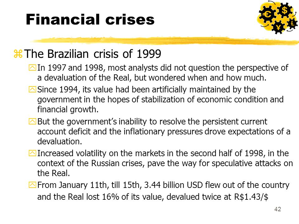 42 Financial crises zThe Brazilian crisis of 1999 yIn 1997 and 1998, most analysts did not question the perspective of a devaluation of the Real, but wondered when and how much.