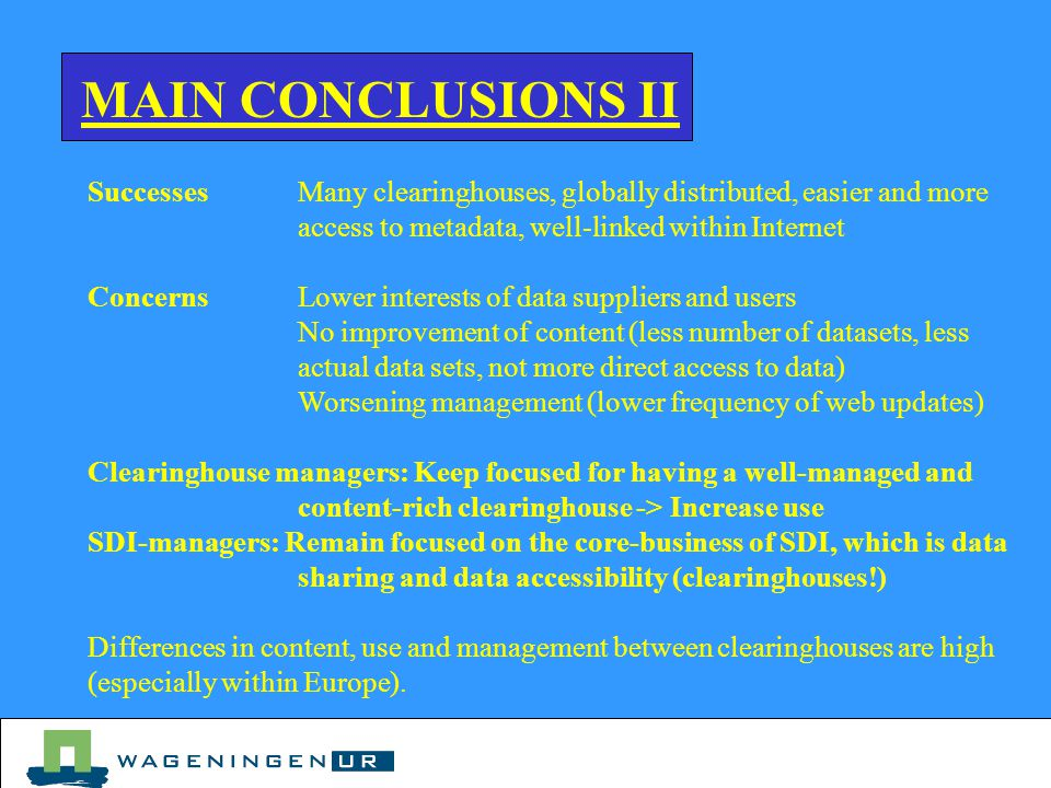 MAIN CONCLUSIONS II SuccessesMany clearinghouses, globally distributed, easier and more access to metadata, well-linked within Internet ConcernsLower interests of data suppliers and users No improvement of content (less number of datasets, less actual data sets, not more direct access to data) Worsening management (lower frequency of web updates) Clearinghouse managers: Keep focused for having a well-managed and content-rich clearinghouse -> Increase use SDI-managers: Remain focused on the core-business of SDI, which is data sharing and data accessibility (clearinghouses!) Differences in content, use and management between clearinghouses are high (especially within Europe).