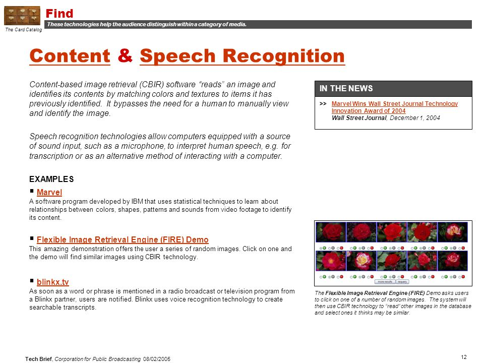 12 Tech Brief, Corporation for Public Broadcasting 08/02/2005 ContentContent & Speech RecognitionSpeech Recognition Content-based image retrieval (CBIR) software reads an image and identifies its contents by matching colors and textures to items it has previously identified.