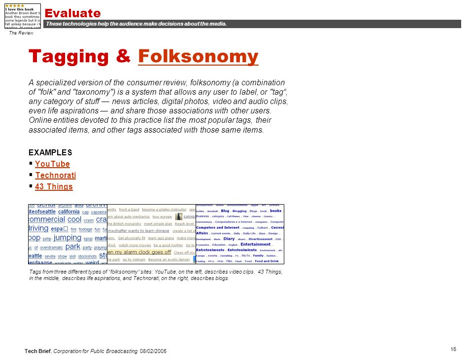 16 Tech Brief, Corporation for Public Broadcasting 08/02/2005 Tagging & FolksonomyFolksonomy A specialized version of the consumer review, folksonomy (a combination of folk and taxonomy ) is a system that allows any user to label, or tag , any category of stuff — news articles, digital photos, video and audio clips, even life aspirations — and share those associations with other users.