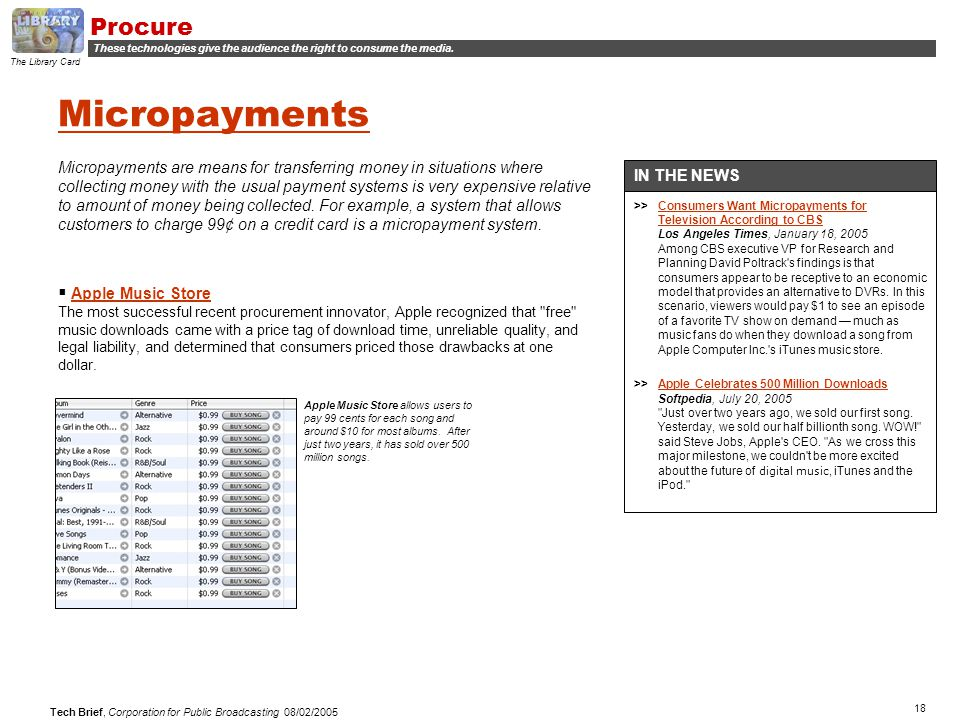 18 Tech Brief, Corporation for Public Broadcasting 08/02/2005 Micropayments Micropayments are means for transferring money in situations where collecting money with the usual payment systems is very expensive relative to amount of money being collected.