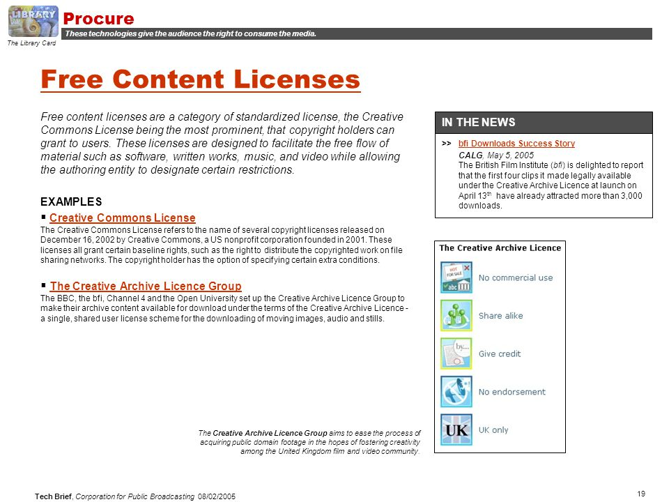 19 Tech Brief, Corporation for Public Broadcasting 08/02/2005 Free Content Licenses Free content licenses are a category of standardized license, the Creative Commons License being the most prominent, that copyright holders can grant to users.