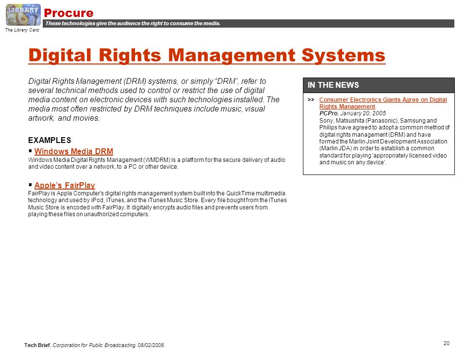 "20 Tech Brief, Corporation for Public Broadcasting 08/02/2005 Digital Rights Management Systems Digital Rights Management (DRM) systems, or simply ""DR"