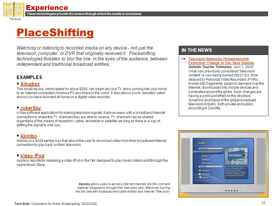23 Tech Brief, Corporation for Public Broadcasting 08/02/2005 PlaceShifting Watching or listening to recorded media on any device - not just the television, computer, or DVR that originally received it.