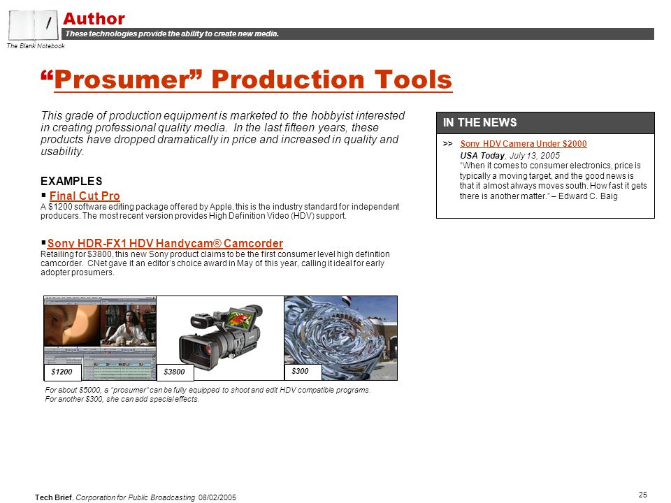 25 Tech Brief, Corporation for Public Broadcasting 08/02/2005 Prosumer Production ToolsProsumer Production Tools This grade of production equipment is marketed to the hobbyist interested in creating professional quality media.