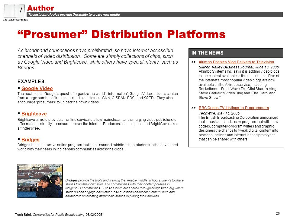 "26 Tech Brief, Corporation for Public Broadcasting 08/02/2005 ""Prosumer"" Distribution Platforms As broadband connections have proliferated, so have In"