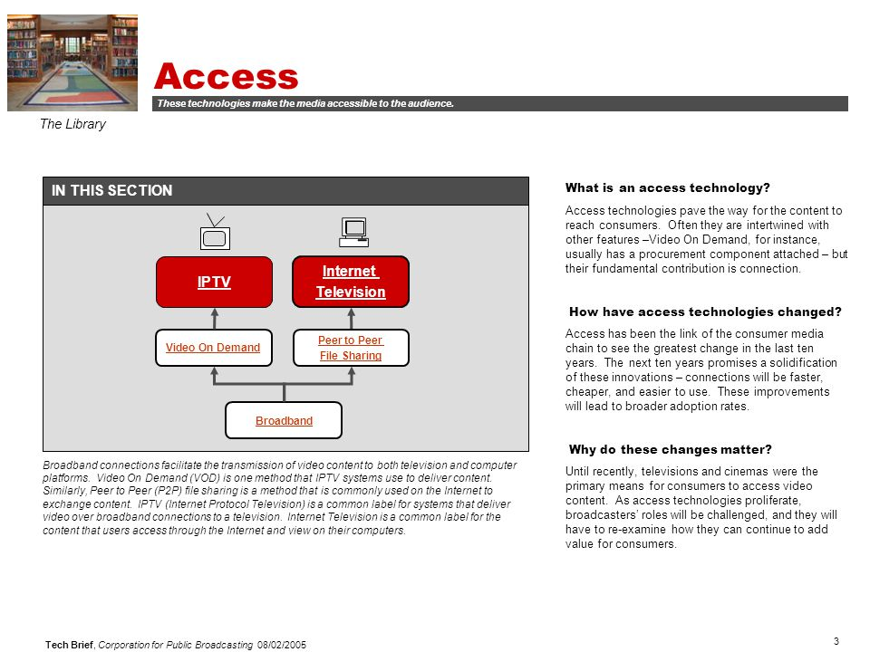 3 Tech Brief, Corporation for Public Broadcasting 08/02/2005 Access The Library Broadband Video On Demand Peer to Peer File Sharing IPTV Internet Tele