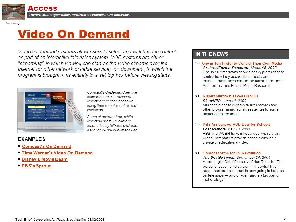 5 Tech Brief, Corporation for Public Broadcasting 08/02/2005 Video On Demand Video on demand systems allow users to select and watch video content as part of an interactive television system.