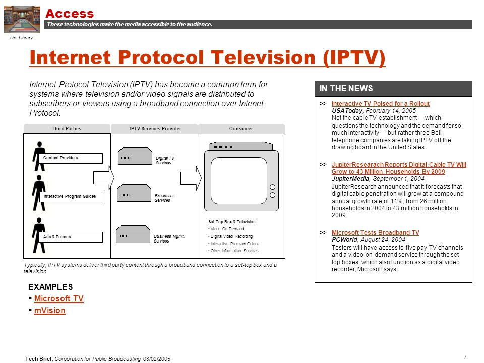 7 Tech Brief, Corporation for Public Broadcasting 08/02/2005 Internet Protocol Television (IPTV) Internet Protocol Television (IPTV) has become a common term for systems where television and/or video signals are distributed to subscribers or viewers using a broadband connection over Intenet Protocol.