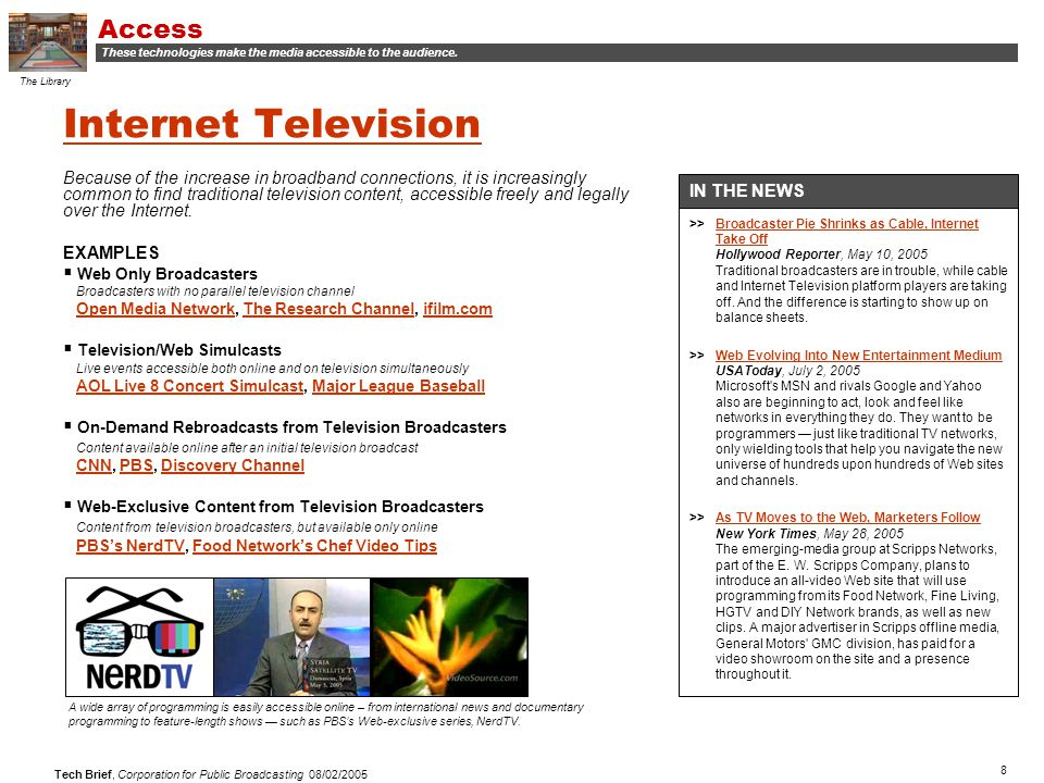 8 Tech Brief, Corporation for Public Broadcasting 08/02/2005 Because of the increase in broadband connections, it is increasingly common to find traditional television content, accessible freely and legally over the Internet.