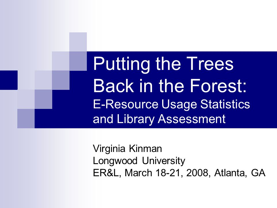 Putting the Trees Back in the Forest: E-Resource Usage Statistics and Library Assessment Virginia Kinman Longwood University ER&L, March 18-21, 2008, Atlanta, GA