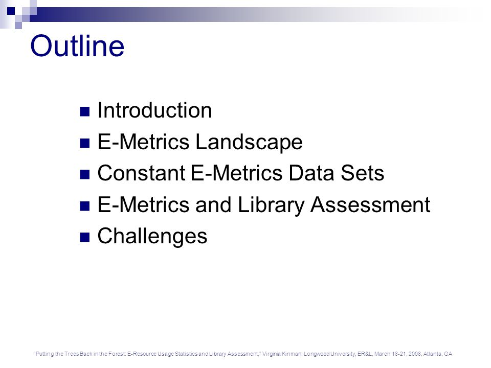 Putting the Trees Back in the Forest: E-Resource Usage Statistics and Library Assessment, Virginia Kinman, Longwood University, ER&L, March 18-21, 2008, Atlanta, GA Outline Introduction E-Metrics Landscape Constant E-Metrics Data Sets E-Metrics and Library Assessment Challenges