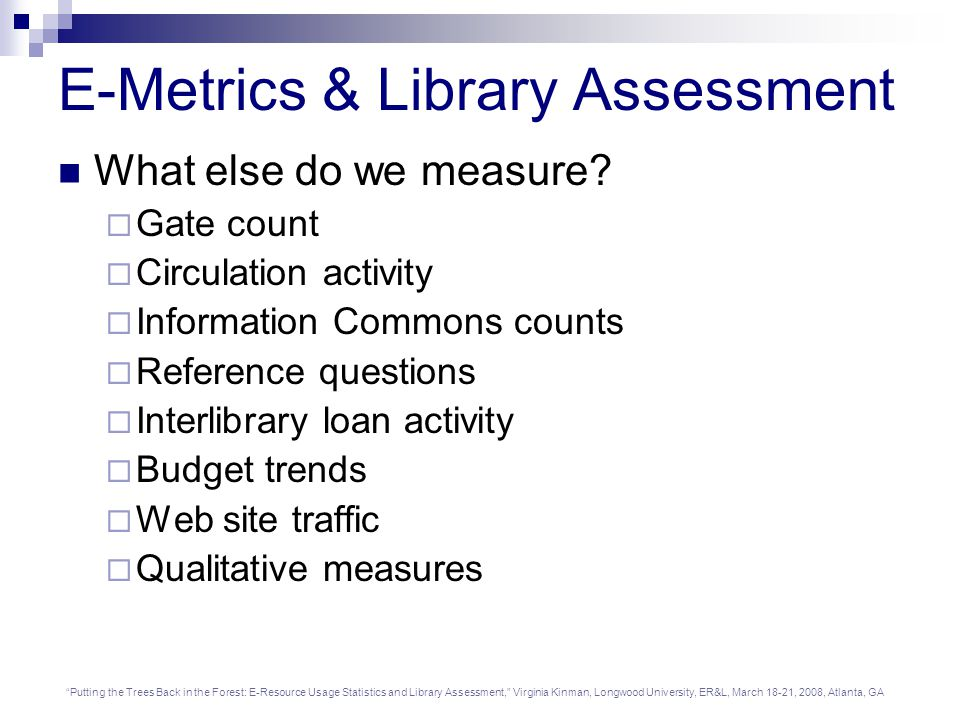 Putting the Trees Back in the Forest: E-Resource Usage Statistics and Library Assessment, Virginia Kinman, Longwood University, ER&L, March 18-21, 2008, Atlanta, GA E-Metrics & Library Assessment What else do we measure.