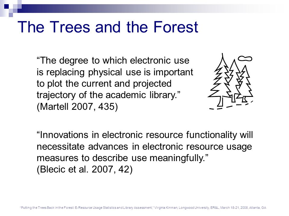 Putting the Trees Back in the Forest: E-Resource Usage Statistics and Library Assessment, Virginia Kinman, Longwood University, ER&L, March 18-21, 2008, Atlanta, GA The Trees and the Forest The degree to which electronic use is replacing physical use is important to plot the current and projected trajectory of the academic library. (Martell 2007, 435) Innovations in electronic resource functionality will necessitate advances in electronic resource usage measures to describe use meaningfully. (Blecic et al.