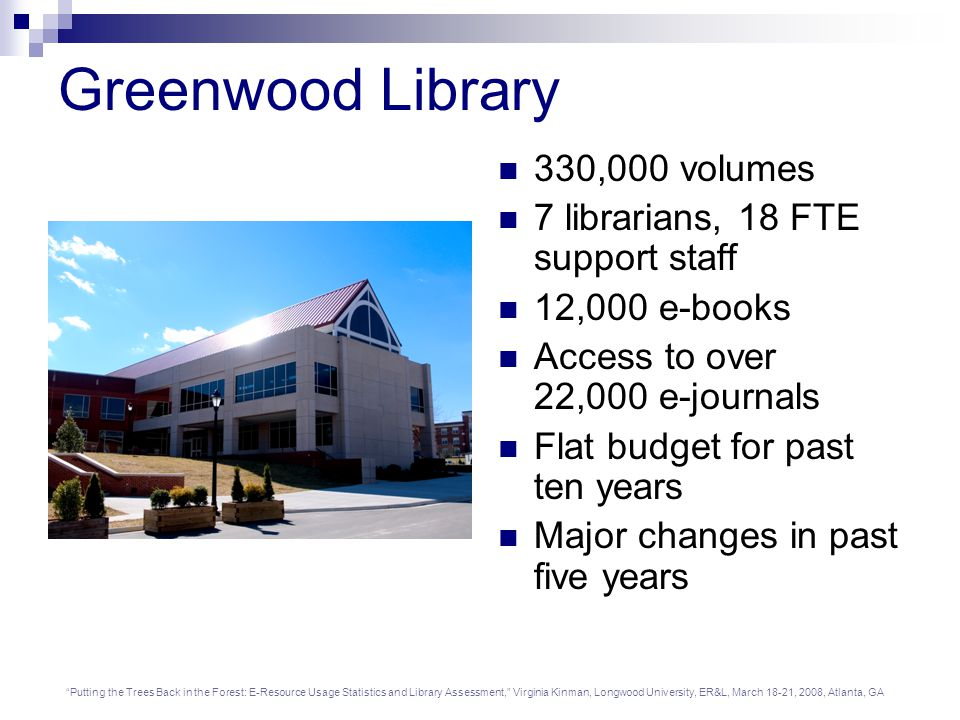 Putting the Trees Back in the Forest: E-Resource Usage Statistics and Library Assessment, Virginia Kinman, Longwood University, ER&L, March 18-21, 2008, Atlanta, GA Greenwood Library 330,000 volumes 7 librarians, 18 FTE support staff 12,000 e-books Access to over 22,000 e-journals Flat budget for past ten years Major changes in past five years