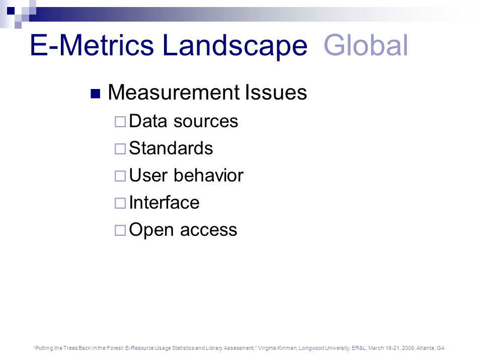 Putting the Trees Back in the Forest: E-Resource Usage Statistics and Library Assessment, Virginia Kinman, Longwood University, ER&L, March 18-21, 2008, Atlanta, GA E-Metrics Landscape Global Impact Issues  Federated search  Link resolver  Visibility  Promotion  RSS feeds and search alerts