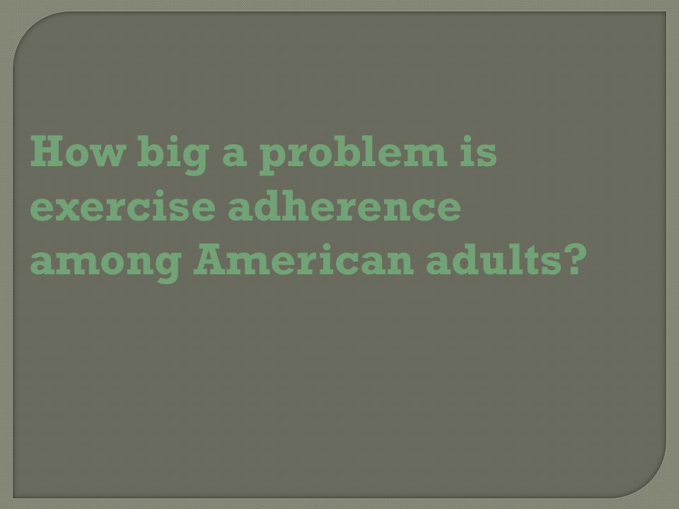 How big a problem is exercise adherence among American adults
