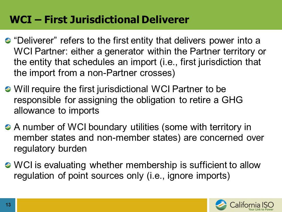 13 WCI – First Jurisdictional Deliverer Deliverer refers to the first entity that delivers power into a WCI Partner: either a generator within the Partner territory or the entity that schedules an import (i.e., first jurisdiction that the import from a non-Partner crosses) Will require the first jurisdictional WCI Partner to be responsible for assigning the obligation to retire a GHG allowance to imports A number of WCI boundary utilities (some with territory in member states and non-member states) are concerned over regulatory burden WCI is evaluating whether membership is sufficient to allow regulation of point sources only (i.e., ignore imports)