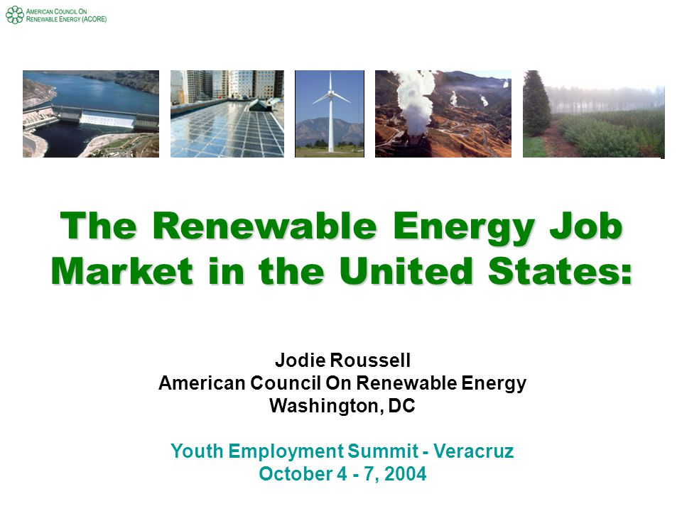 The Renewable Energy Job Market in the United States: Jodie Roussell American Council On Renewable Energy Washington, DC Youth Employment Summit - Veracruz October 4 - 7, 2004