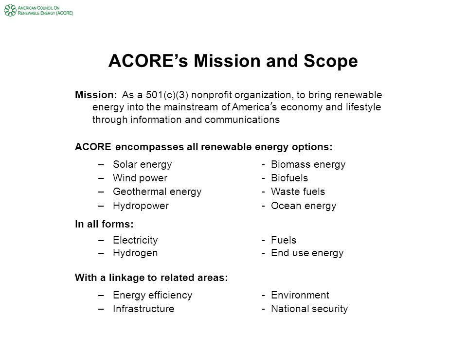 ACORE's Mission and Scope Mission: As a 501(c)(3) nonprofit organization, to bring renewable energy into the mainstream of America ' s economy and lifestyle through information and communications ACORE encompasses all renewable energy options: –Solar energy- Biomass energy –Wind power- Biofuels –Geothermal energy- Waste fuels –Hydropower- Ocean energy In all forms: –Electricity - Fuels –Hydrogen- End use energy With a linkage to related areas: –Energy efficiency- Environment –Infrastructure- National security