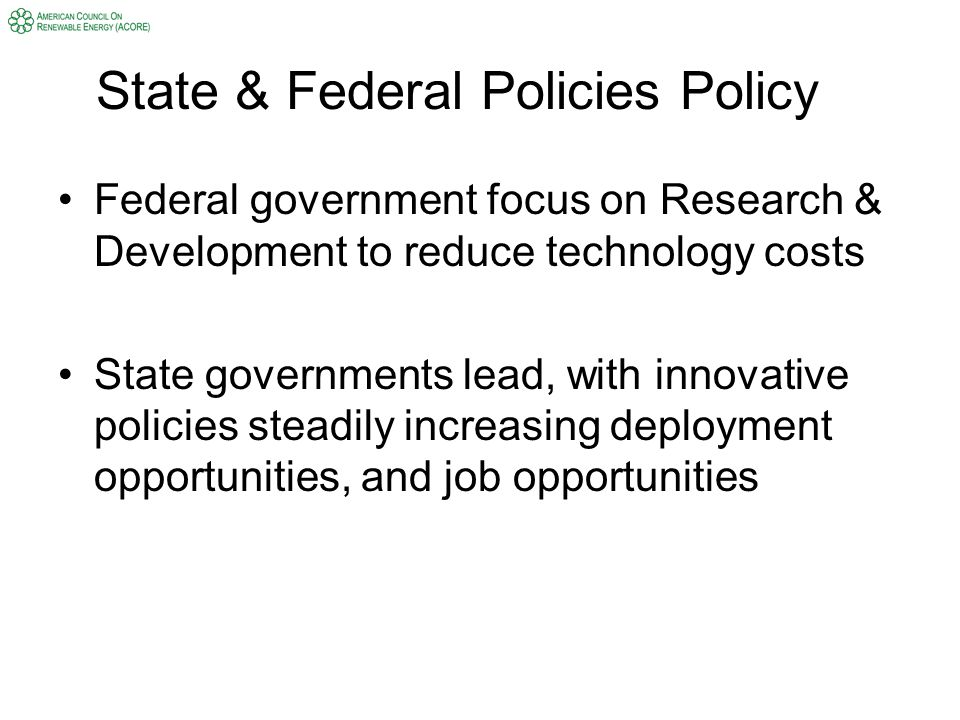 State & Federal Policies Policy Federal government focus on Research & Development to reduce technology costs State governments lead, with innovative policies steadily increasing deployment opportunities, and job opportunities