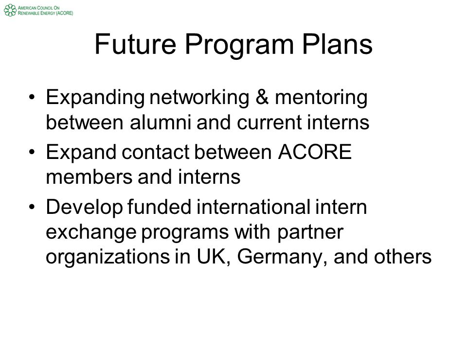 Future Program Plans Expanding networking & mentoring between alumni and current interns Expand contact between ACORE members and interns Develop funded international intern exchange programs with partner organizations in UK, Germany, and others
