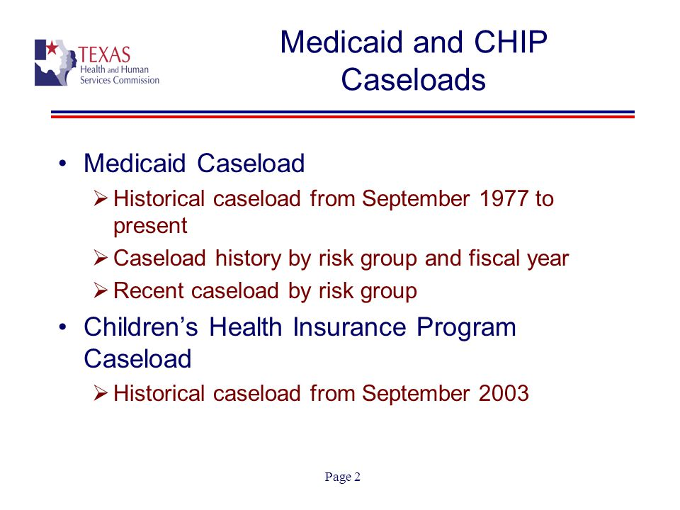 Page 2 Medicaid Caseload  Historical caseload from September 1977 to present  Caseload history by risk group and fiscal year  Recent caseload by risk group Children's Health Insurance Program Caseload  Historical caseload from September 2003 Medicaid and CHIP Caseloads