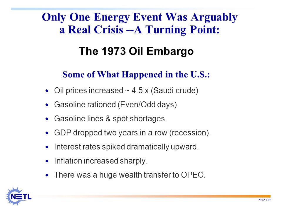 Hirsch 3_04 Some of What Happened in the U.S.: Only One Energy Event Was Arguably a Real Crisis --A Turning Point:  Oil prices increased ~ 4.5 x (Saudi crude)  Gasoline rationed (Even/Odd days)  Gasoline lines & spot shortages.