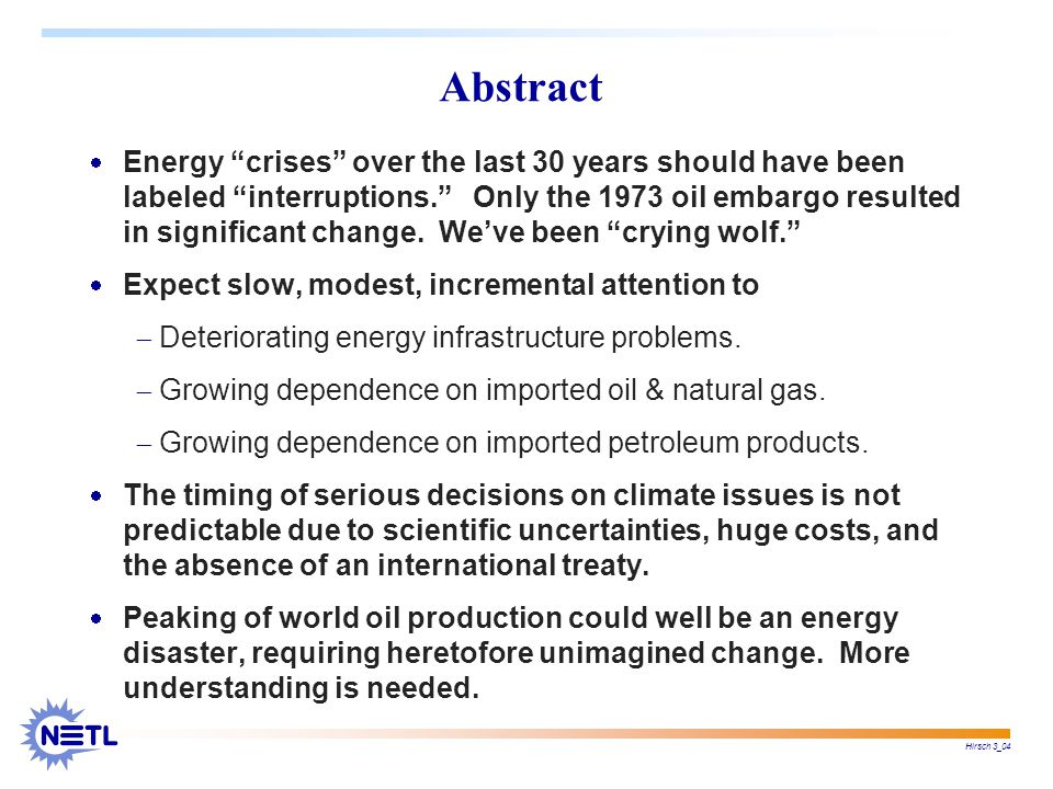 Hirsch 3_04 Abstract  Energy crises over the last 30 years should have been labeled interruptions. Only the 1973 oil embargo resulted in significant change.