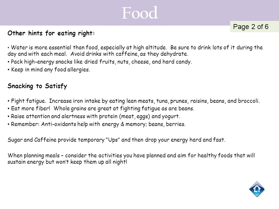 Food Other hints for eating right: Water is more essential than food, especially at high altitude. Be sure to drink lots of it during the day and with