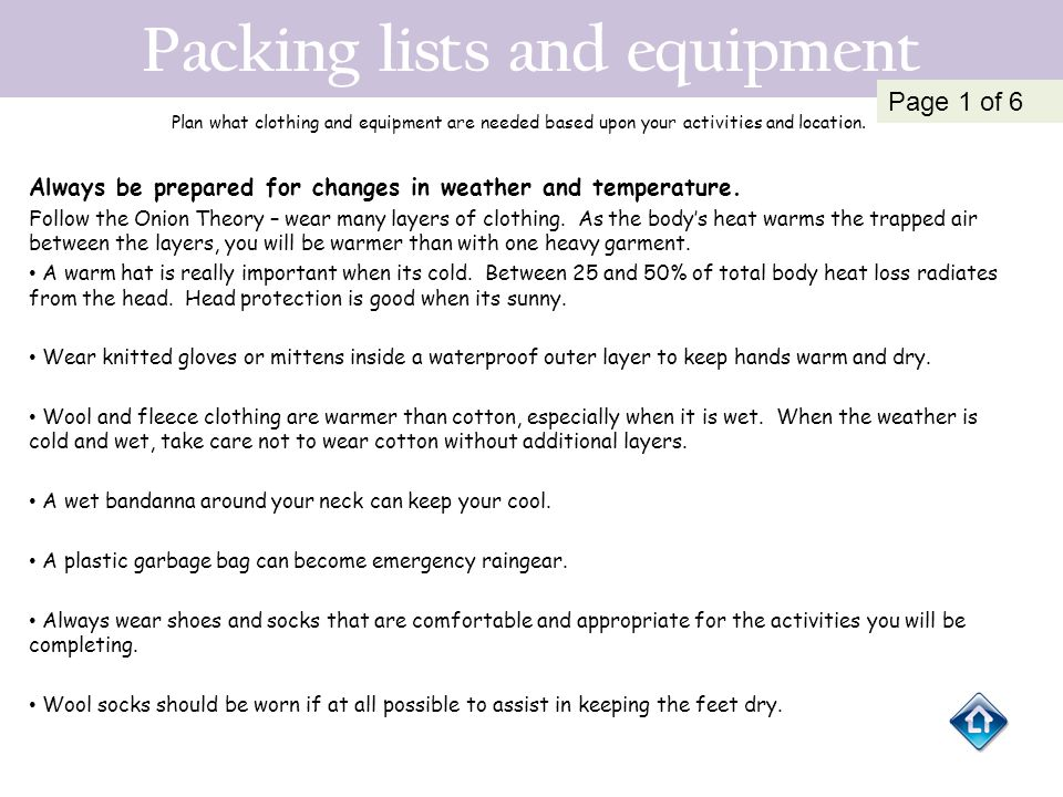 Packing lists and equipment Plan what clothing and equipment are needed based upon your activities and location. Always be prepared for changes in wea
