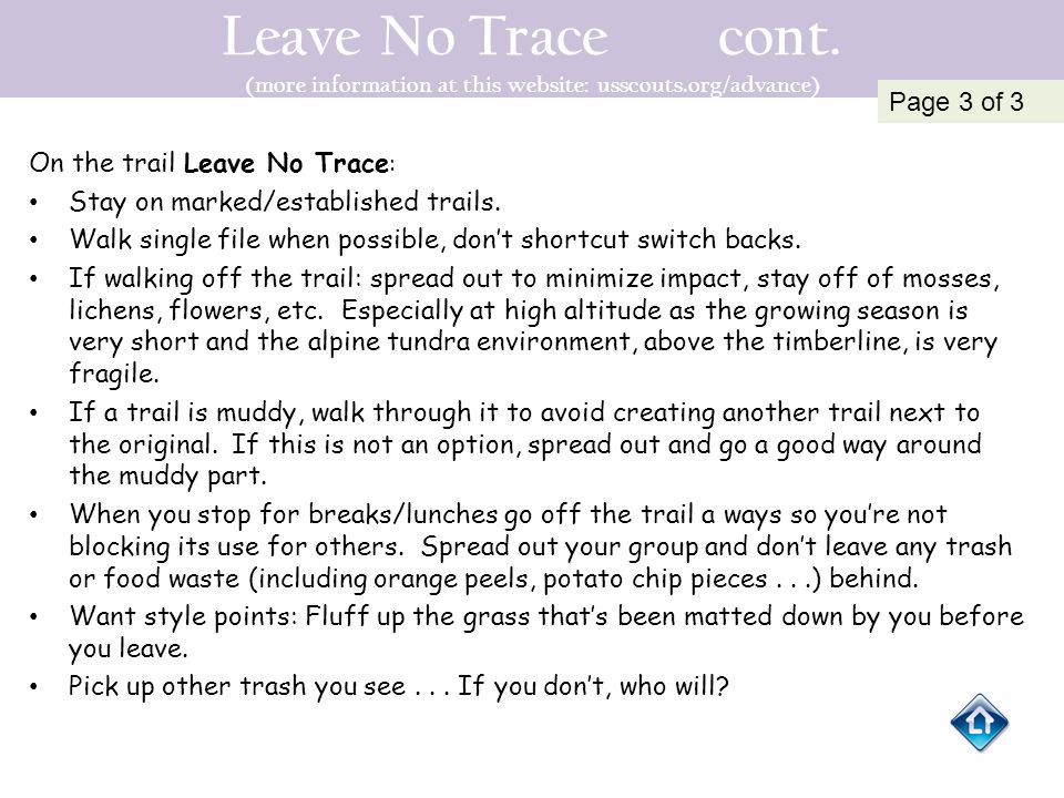Leave No Trace cont. (more information at this website: usscouts.org/advance) On the trail Leave No Trace : Stay on marked/established trails. Walk si