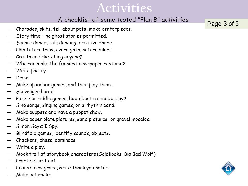 """Activities A checklist of some tested """"Plan B"""" activities: —Charades, skits, tell about pets, make centerpieces. —Story time – no ghost stories permit"""