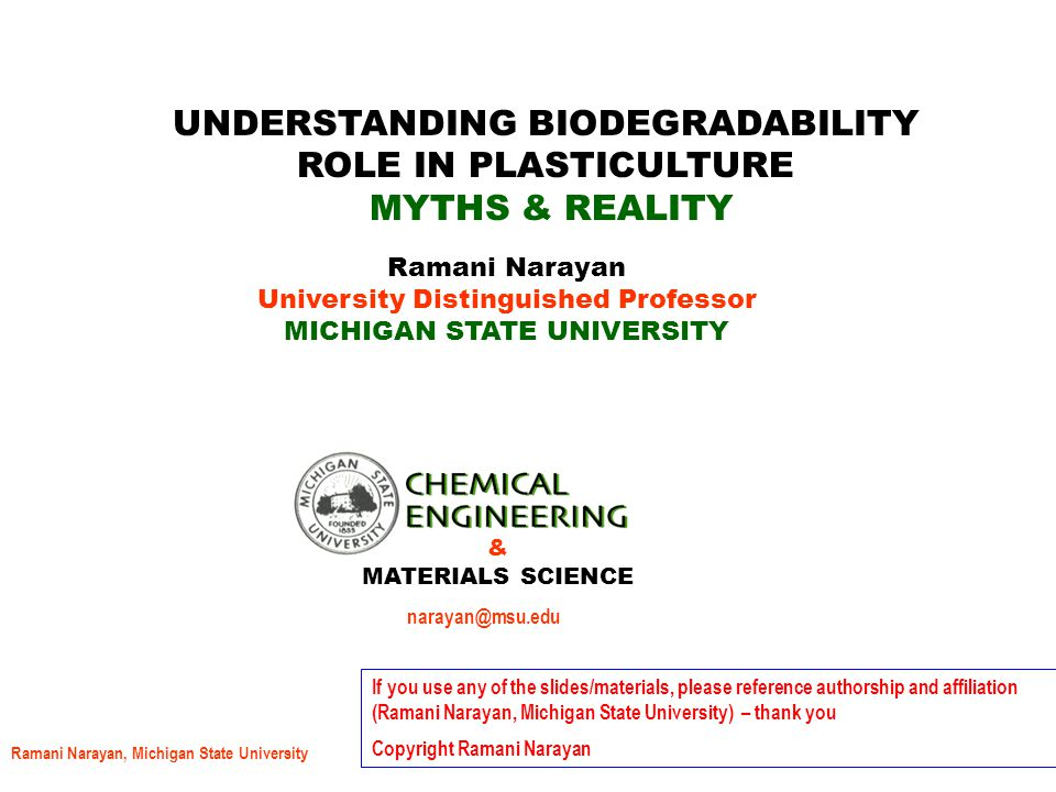 Ramani Narayan, Michigan State University DEGRADABLE VS BIODEGRADABLE Biodegradability claim must be qualified by identifying the disposal environment, ensuing complete utilization of the carbon substrate by the microorganisms present in the disposal environment in a short time period – one year or less, and substantiated by the appropriate ASTM, or ISO standards Degradability, partial biodegradability, or will eventually biodegrade is not an option.