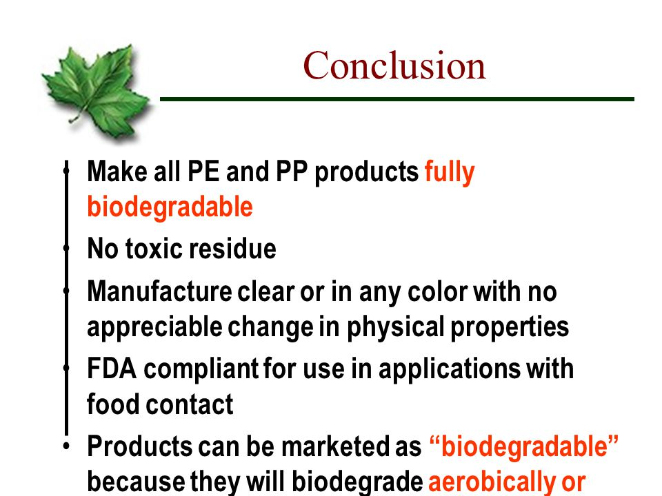 Conclusion Make all PE and PP products fully biodegradable No toxic residue Manufacture clear or in any color with no appreciable change in physical properties FDA compliant for use in applications with food contact Products can be marketed as biodegradable because they will biodegrade aerobically or anaerobically and without the need for additional reaction to heat, light or physical stress and therefore will biodegrade wherever there is other biodegradation occurring.
