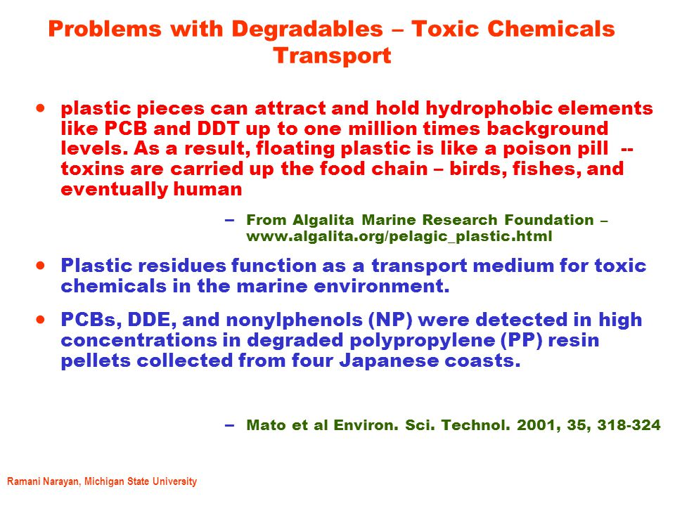 Ramani Narayan, Michigan State University Problems with Degradables – Toxic Chemicals Transport  plastic pieces can attract and hold hydrophobic elements like PCB and DDT up to one million times background levels.