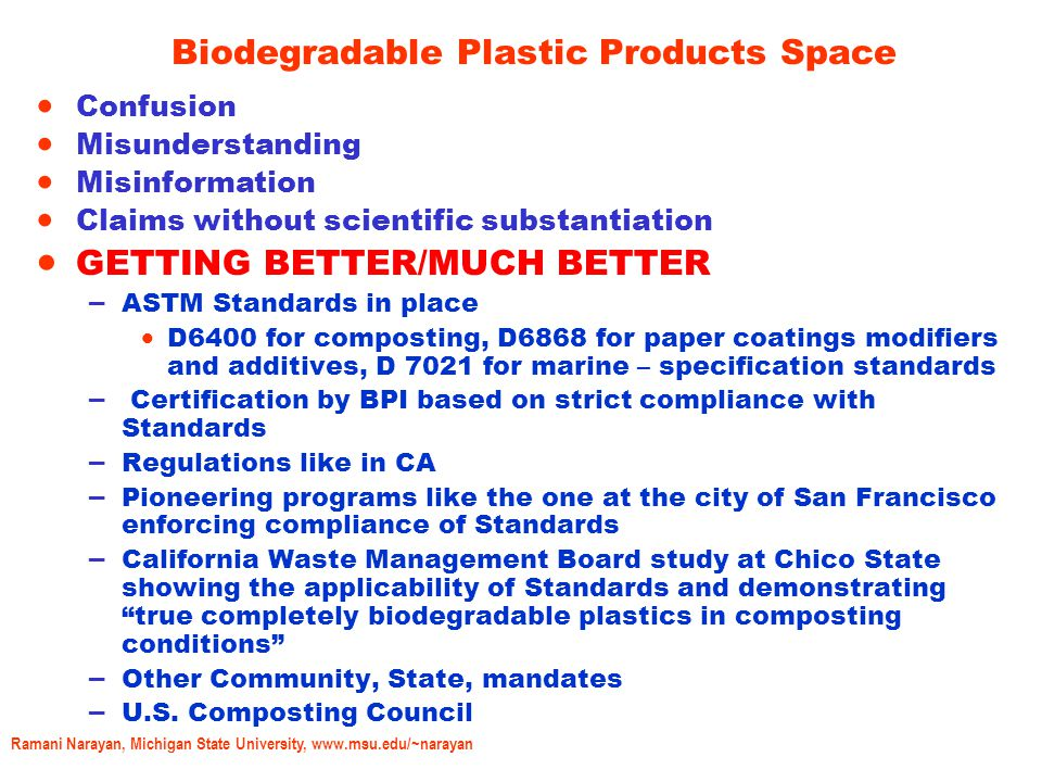 Ramani Narayan, Michigan State University, www.msu.edu/~narayan Biodegradable Plastic Products Space  Confusion  Misunderstanding  Misinformation  Claims without scientific substantiation  GETTING BETTER/MUCH BETTER – ASTM Standards in place  D6400 for composting, D6868 for paper coatings modifiers and additives, D 7021 for marine – specification standards – Certification by BPI based on strict compliance with Standards – Regulations like in CA – Pioneering programs like the one at the city of San Francisco enforcing compliance of Standards – California Waste Management Board study at Chico State showing the applicability of Standards and demonstrating true completely biodegradable plastics in composting conditions – Other Community, State, mandates – U.S.