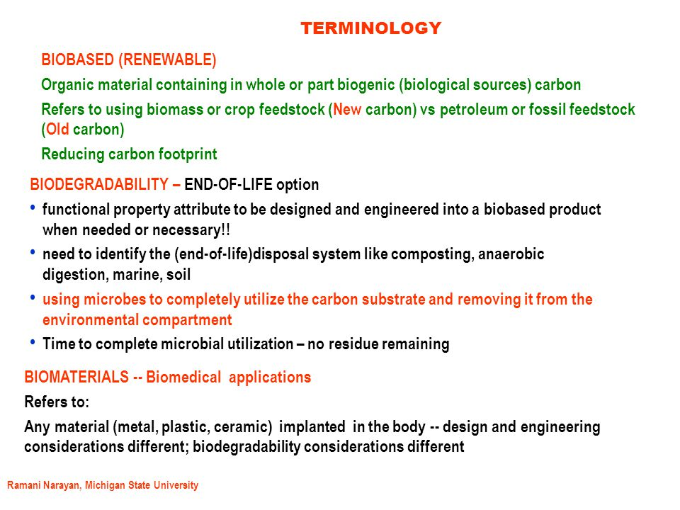 Ramani Narayan, Michigan State University TERMINOLOGY BIOBASED (RENEWABLE) Organic material containing in whole or part biogenic (biological sources) carbon Refers to using biomass or crop feedstock (New carbon) vs petroleum or fossil feedstock (Old carbon) Reducing carbon footprint BIODEGRADABILITY – END-OF-LIFE option functional property attribute to be designed and engineered into a biobased product when needed or necessary!.