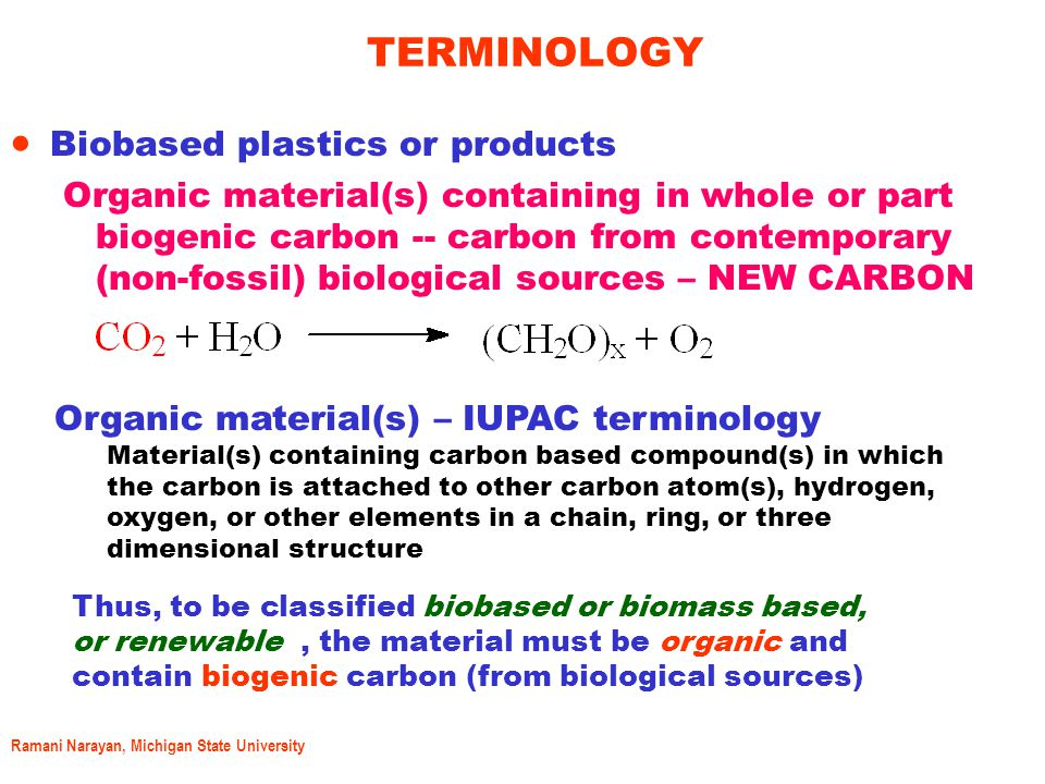 Ramani Narayan, Michigan State University Terminology (Contd) BIOBASED OR BIOMASS BASED OR RENEWABLLY SOURCED PLASTICS OR PRODUCTS NOT BIODEGRADABLE BIODEGRADABLE (Complete) Petro based not biobased PLASTICS OR PRODUCTS BIOBASED AND BIODEGRADABLE (complete!) PLASTICS OR PRODUCTS BIOPLASTICS IMPORTANT: Biodegradability MUST be defined/ constrained by: the disposal system – composting, anaerobic digestor Time – 180 days ; max 1 year Complete utilization of the substrate carbon by the microorganisms as measured by the evolved CO 2